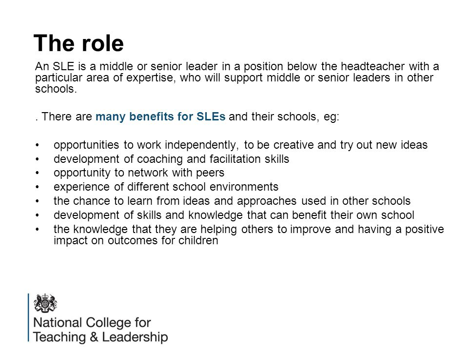 Cohort 6 Key dates 26 September: deadline for teaching schools to complete the SLE online recruitment survey to indicate they wish to recruit 1 to 23 October: SLE application window 24 October to 28 November: teaching schools hold interview and assessments for applicants 28 November: submission deadline for teaching schools to complete designation returns form (DRF) providing details of the applicant outcomes from the interviews and assessments By 5 December: NCTL review and validate DRF outcomes and confirm back to teaching schools By 13 December: teaching schools confirm outcomes to applicants January to mid-March 2015: core training for designated SLEs at the 16 designated training schools around the country