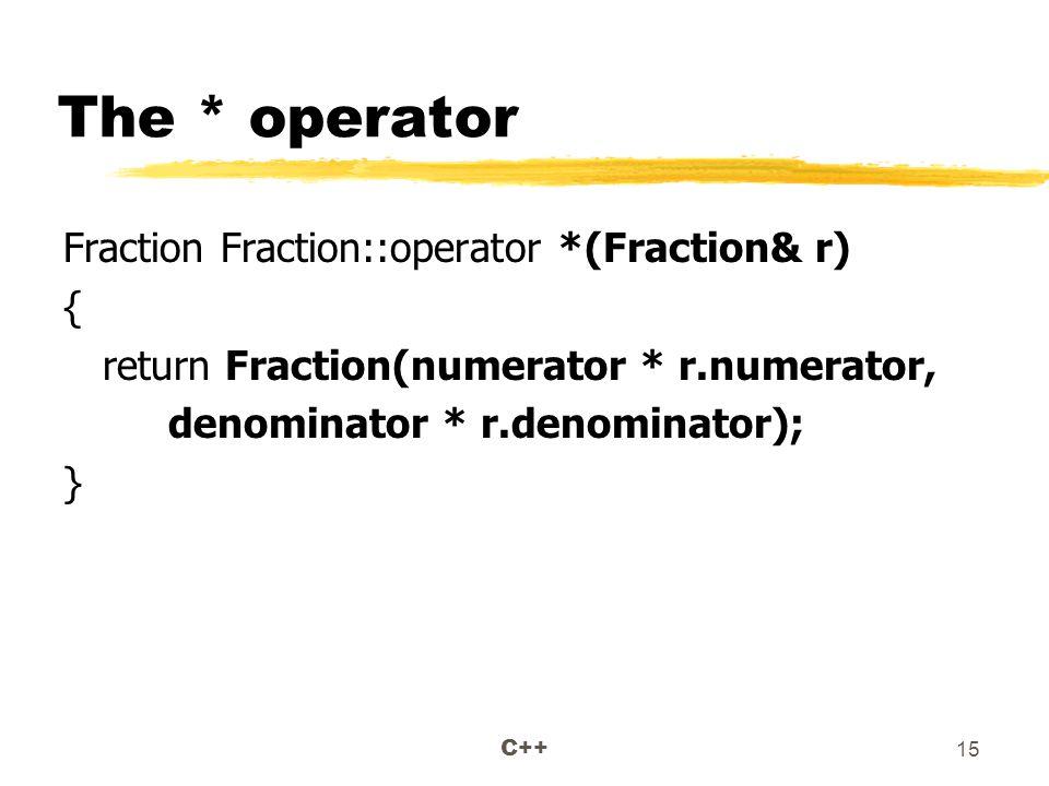 C++ 15 The * operator Fraction Fraction::operator *(Fraction& r) { return Fraction(numerator * r.numerator, denominator * r.denominator); }