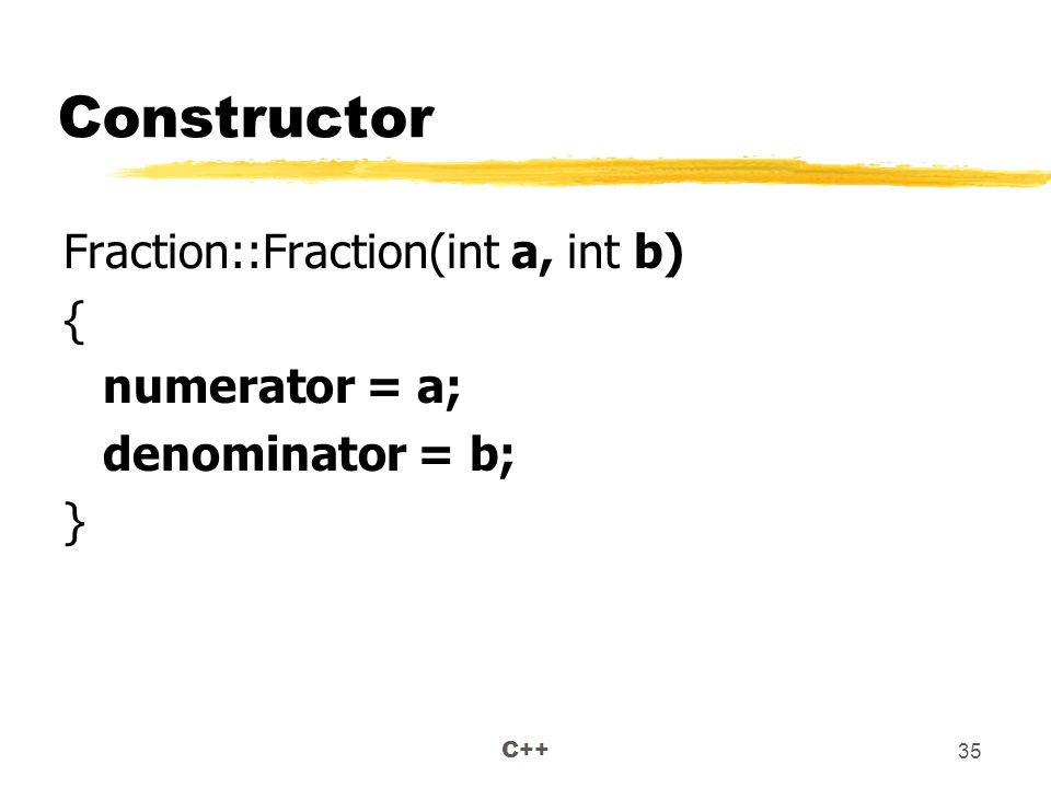 C++ 35 Constructor Fraction::Fraction(int a, int b) { numerator = a; denominator = b; }