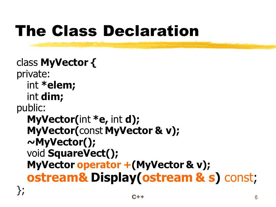 C++ 6 The Class Declaration class MyVector { private: int *elem; int dim; public: MyVector(int *e, int d); MyVector(const MyVector & v); ~MyVector(); void SquareVect(); MyVector operator +(MyVector & v); ostream& Display(ostream & s) const; };