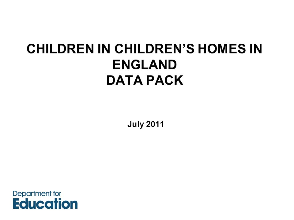 CHILDREN IN CHILDREN'S HOMES IN ENGLAND DATA PACK July 2011