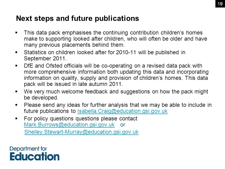 Next steps and future publications  This data pack emphasises the continuing contribution children's homes make to supporting looked after children, who will often be older and have many previous placements behind them.