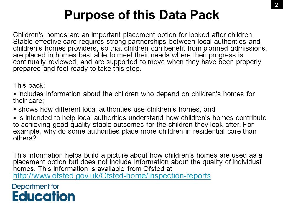  Unless otherwise stated, the information in this pack is drawn from the DfE statistical collection about looked after children (SSDA903) [See: http://www.education.gov.uk/rsgateway/DB/SFR/s000960/index.shtml for further information]http://www.education.gov.uk/rsgateway/DB/SFR/s000960/index.shtml  The data relates only to looked after children who are placed in children's homes and hostels and so excludes information about children placed in residential care as part of short break (respite) care arrangements  The placement of individual looked after children will be determined by local authority policies and their arrangements for commissioning placements.
