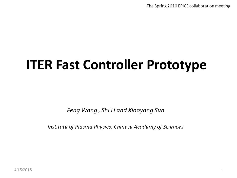 ITER Fast Controller Prototype Feng Wang, Shi Li and Xiaoyang Sun Institute of Plasma Physics, Chinese Academy of Sciences 4/15/20151 The Spring 2010 EPICS collaboration meeting