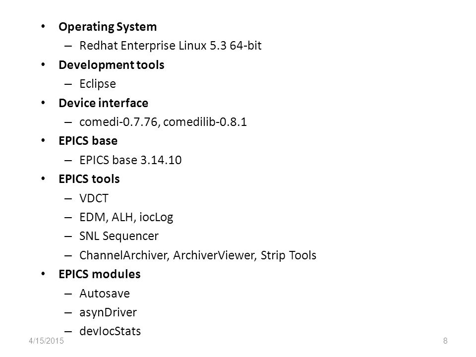 Operating System – Redhat Enterprise Linux bit Development tools – Eclipse Device interface – comedi , comedilib EPICS base – EPICS base EPICS tools – VDCT – EDM, ALH, iocLog – SNL Sequencer – ChannelArchiver, ArchiverViewer, Strip Tools EPICS modules – Autosave – asynDriver – devIocStats 4/15/20158