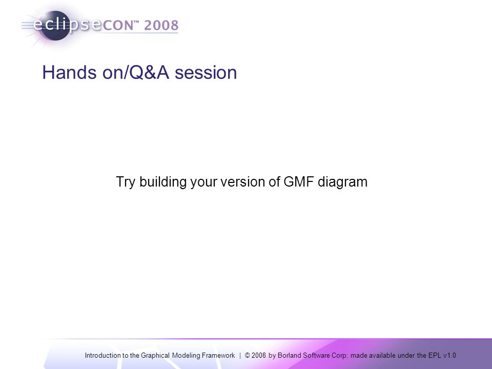 Introduction to the Graphical Modeling Framework | © 2008 by Borland Software Corp; made available under the EPL v1.0 Hands on/Q&A session Try building your version of GMF diagram