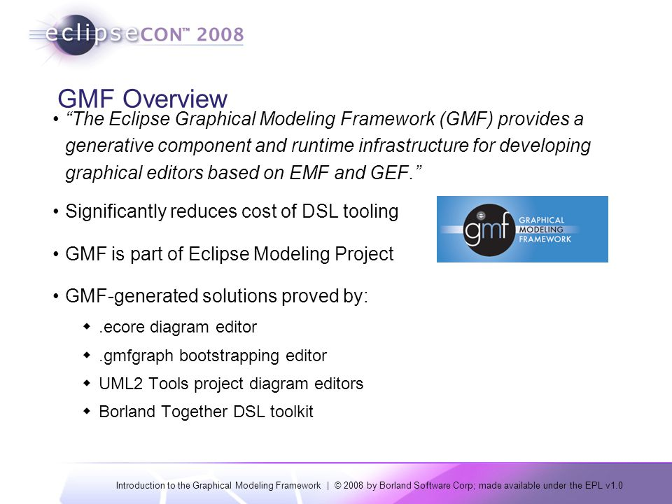Introduction to the Graphical Modeling Framework | © 2008 by Borland Software Corp; made available under the EPL v1.0 GMF Overview The Eclipse Graphical Modeling Framework (GMF) provides a generative component and runtime infrastructure for developing graphical editors based on EMF and GEF. Significantly reduces cost of DSL tooling GMF is part of Eclipse Modeling Project GMF-generated solutions proved by: .ecore diagram editor .gmfgraph bootstrapping editor  UML2 Tools project diagram editors  Borland Together DSL toolkit