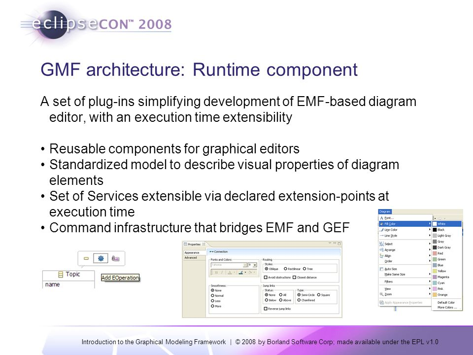 Introduction to the Graphical Modeling Framework | © 2008 by Borland Software Corp; made available under the EPL v1.0 GMF architecture: Runtime component A set of plug-ins simplifying development of EMF-based diagram editor, with an execution time extensibility Reusable components for graphical editors Standardized model to describe visual properties of diagram elements Set of Services extensible via declared extension-points at execution time Command infrastructure that bridges EMF and GEF