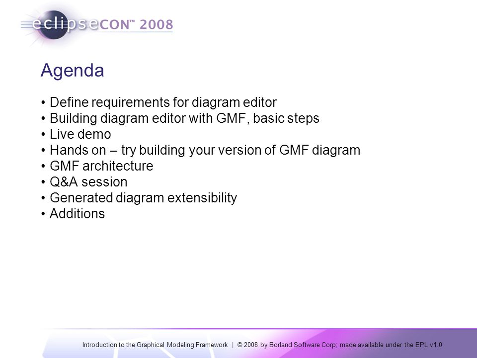 Introduction to the Graphical Modeling Framework | © 2008 by Borland Software Corp; made available under the EPL v1.0 Agenda Define requirements for diagram editor Building diagram editor with GMF, basic steps Live demo Hands on – try building your version of GMF diagram GMF architecture Q&A session Generated diagram extensibility Additions