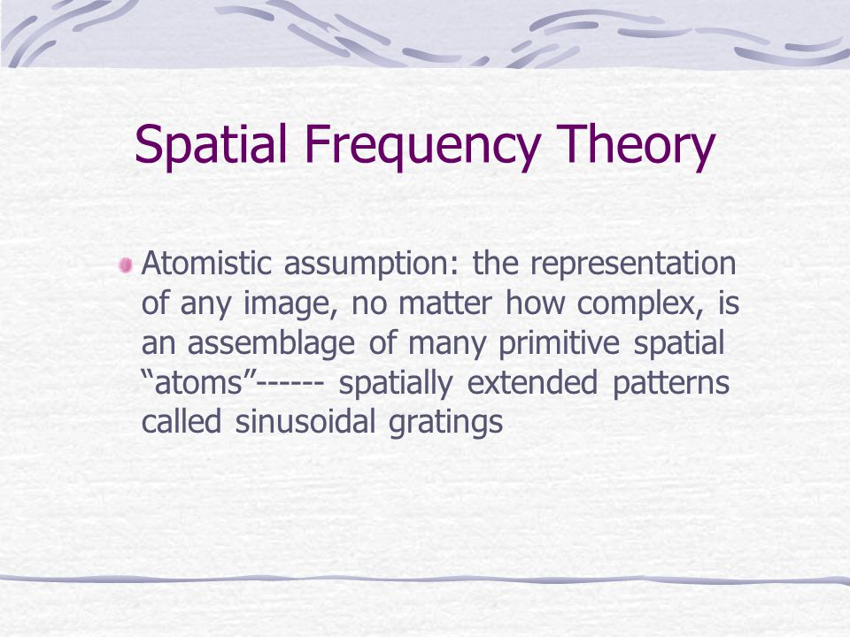 Spatial Frequency Theory Atomistic assumption: the representation of any image, no matter how complex, is an assemblage of many primitive spatial atoms ------ spatially extended patterns called sinusoidal gratings