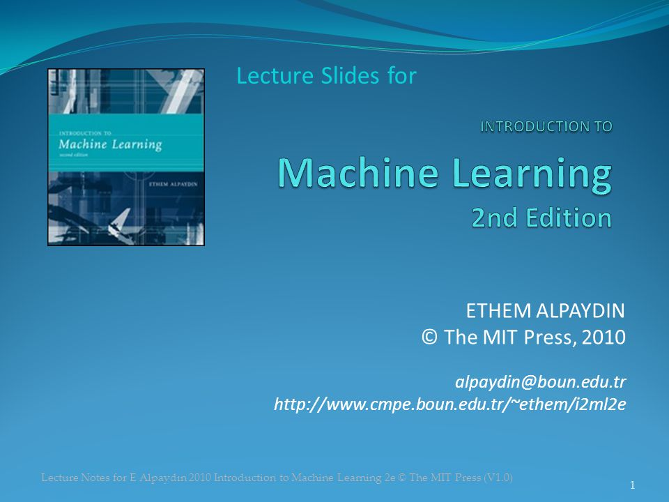 Lecture Notes for E Alpaydın 2010 Introduction to Machine Learning 2e © The MIT Press (V1.0) ETHEM ALPAYDIN © The MIT Press, 2010 alpaydin@boun.edu.tr http://www.cmpe.boun.edu.tr/~ethem/i2ml2e Lecture Slides for 1
