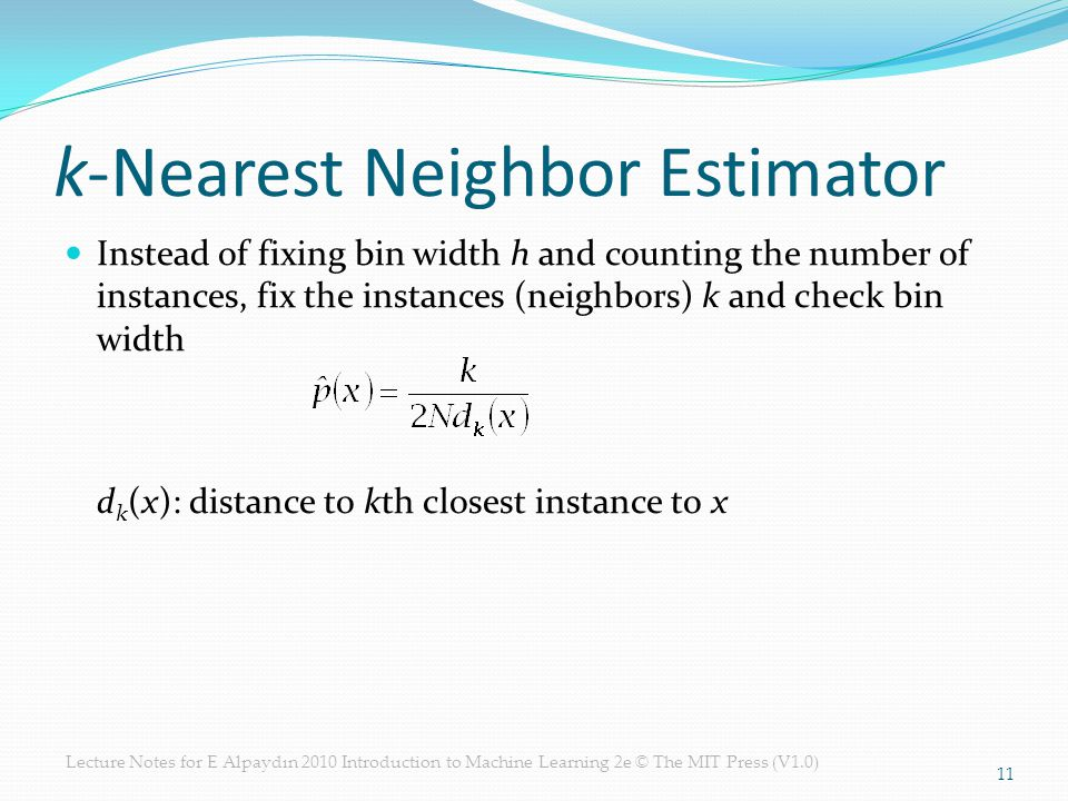 Lecture Notes for E Alpaydın 2010 Introduction to Machine Learning 2e © The MIT Press (V1.0) k-Nearest Neighbor Estimator Instead of fixing bin width h and counting the number of instances, fix the instances (neighbors) k and check bin width d k (x): distance to kth closest instance to x 11