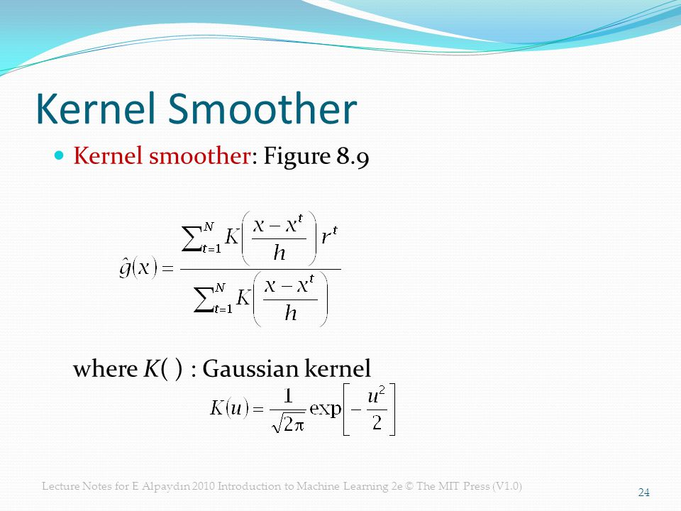 Lecture Notes for E Alpaydın 2010 Introduction to Machine Learning 2e © The MIT Press (V1.0) Kernel Smoother Kernel smoother: Figure 8.9 where K( ) : Gaussian kernel 24