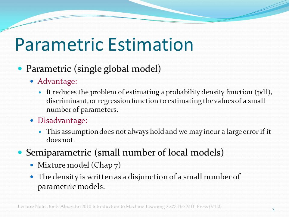 Parametric Estimation Parametric (single global model) Advantage: It reduces the problem of estimating a probability density function (pdf), discriminant, or regression function to estimating the values of a small number of parameters.