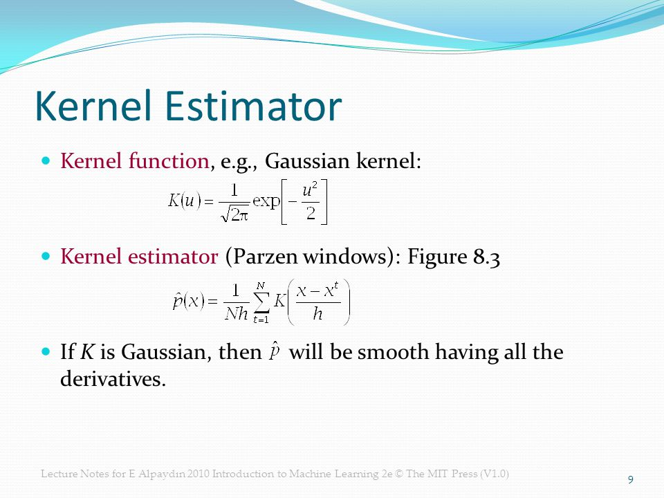 Lecture Notes for E Alpaydın 2010 Introduction to Machine Learning 2e © The MIT Press (V1.0) Kernel Estimator Kernel function, e.g., Gaussian kernel: Kernel estimator (Parzen windows): Figure 8.3 If K is Gaussian, then will be smooth having all the derivatives.