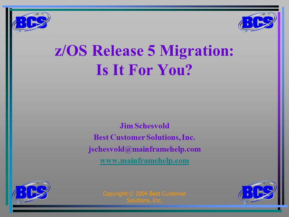 Copyright © 2004 Best Customer Solutions, Inc.1 z/OS Release 5 Migration: Is It For You.