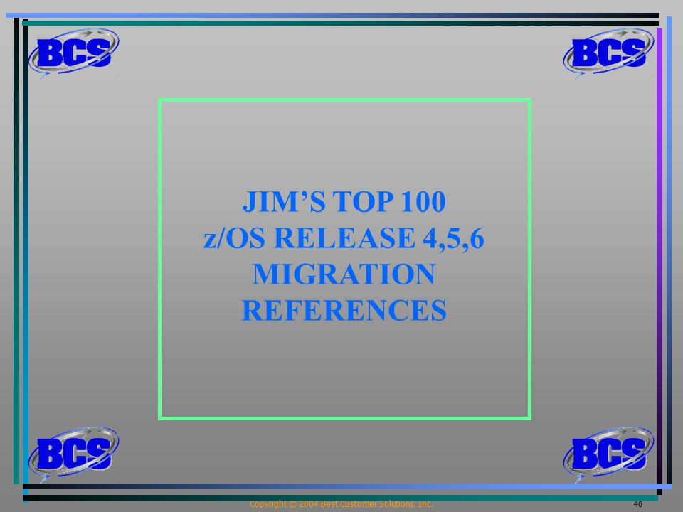 Copyright © 2004 Best Customer Solutions, Inc. 40 JIM'S TOP 100 z/OS RELEASE 4,5,6 MIGRATION REFERENCES