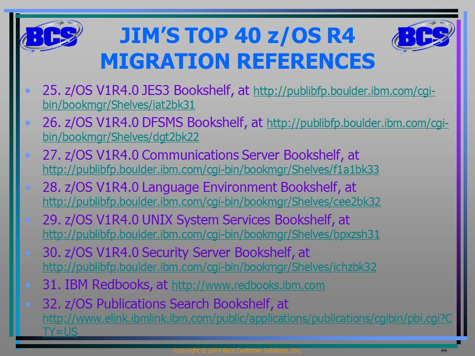 Copyright © 2004 Best Customer Solutions, Inc. 44 JIM'S TOP 40 z/OS R4 MIGRATION REFERENCES 25.