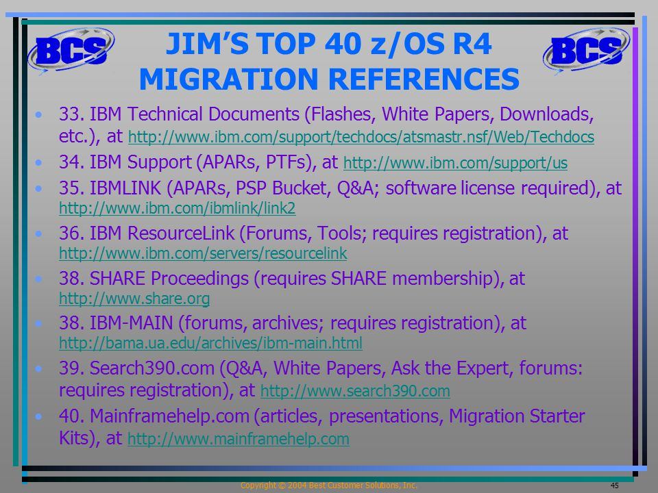 Copyright © 2004 Best Customer Solutions, Inc. 45 JIM'S TOP 40 z/OS R4 MIGRATION REFERENCES 33.