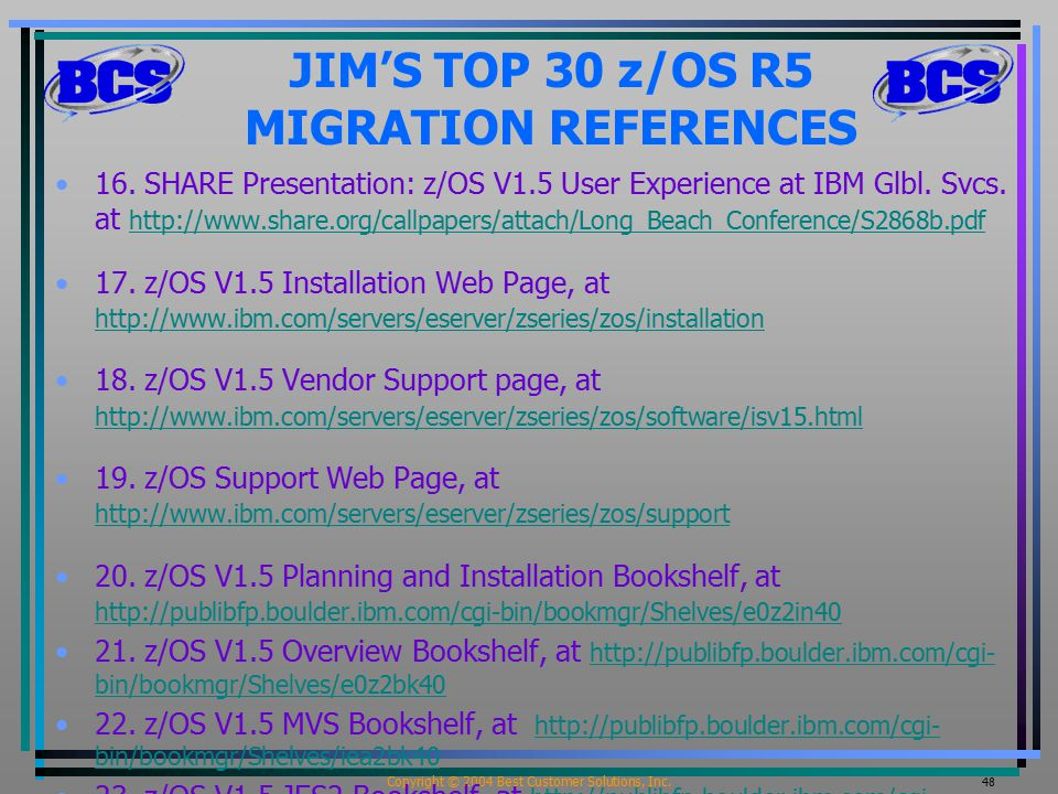 Copyright © 2004 Best Customer Solutions, Inc. 48 JIM'S TOP 30 z/OS R5 MIGRATION REFERENCES 16.