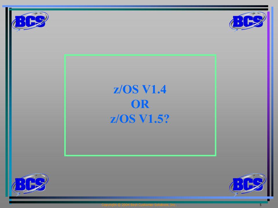 Copyright © 2004 Best Customer Solutions, Inc. 5 z/OS V1.4 OR z/OS V1.5?