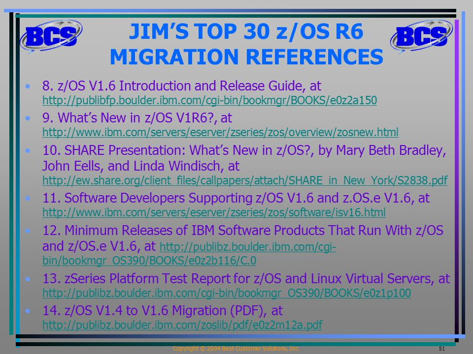 Copyright © 2004 Best Customer Solutions, Inc. 51 JIM'S TOP 30 z/OS R6 MIGRATION REFERENCES 8.