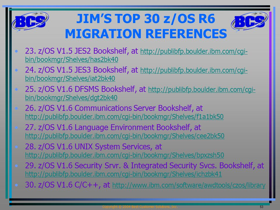 Copyright © 2004 Best Customer Solutions, Inc. 53 JIM'S TOP 30 z/OS R6 MIGRATION REFERENCES 23.