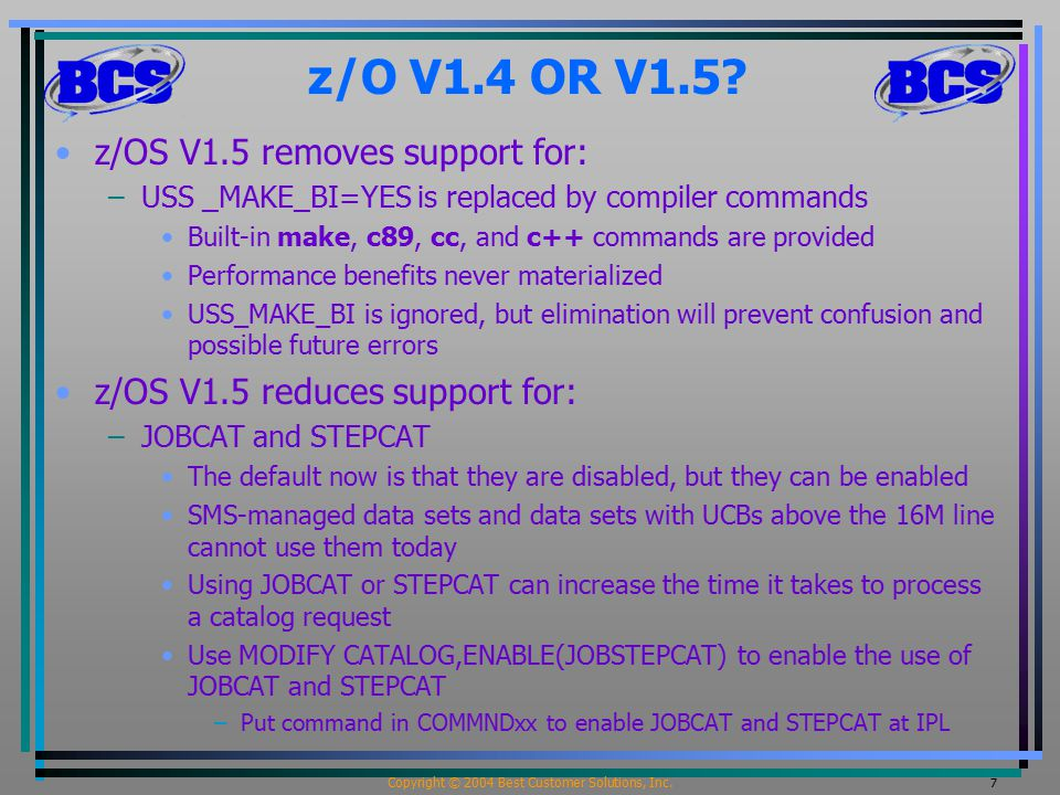 Copyright © 2004 Best Customer Solutions, Inc. 7 z/O V1.4 OR V1.5? z/OS V1.5 removes support for: –USS _MAKE_BI=YES is replaced by compiler commands B