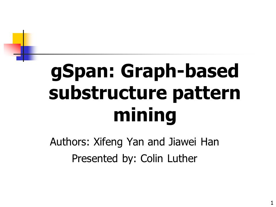 1 gSpan: Graph-based substructure pattern mining Authors: Xifeng Yan and Jiawei Han Presented by: Colin Luther