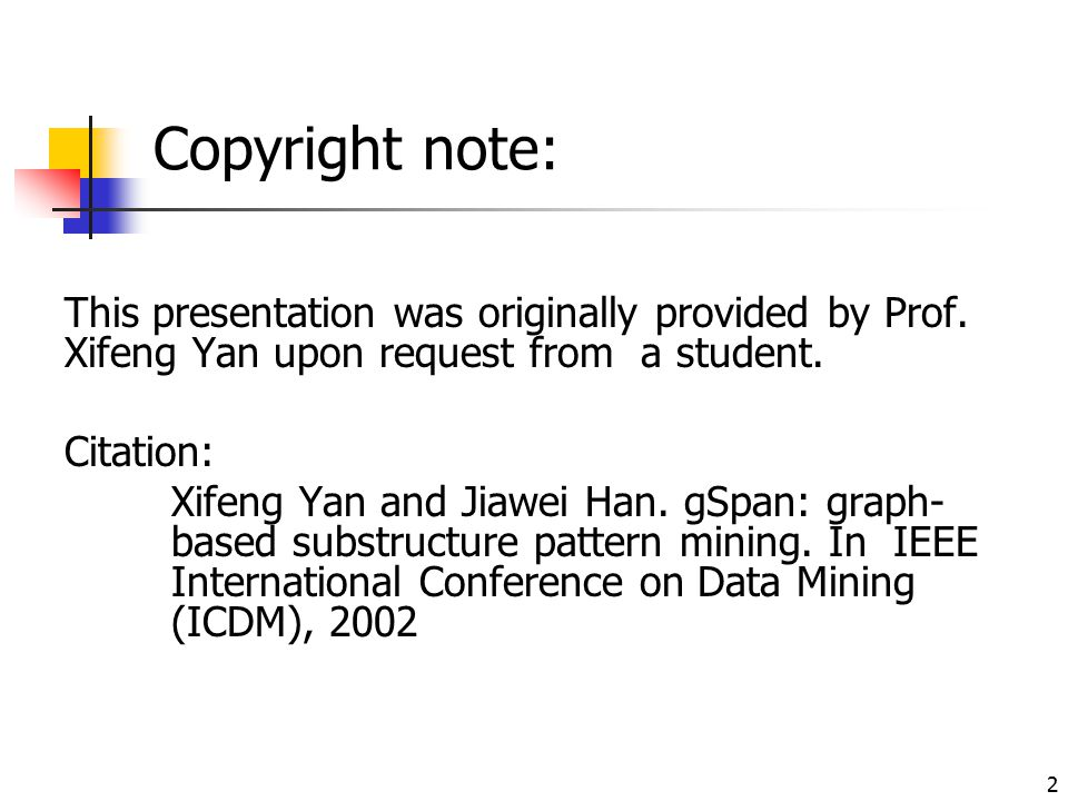 Copyright note: This presentation was originally provided by Prof. Xifeng Yan upon request from a student. Citation: Xifeng Yan and Jiawei Han. gSpan: