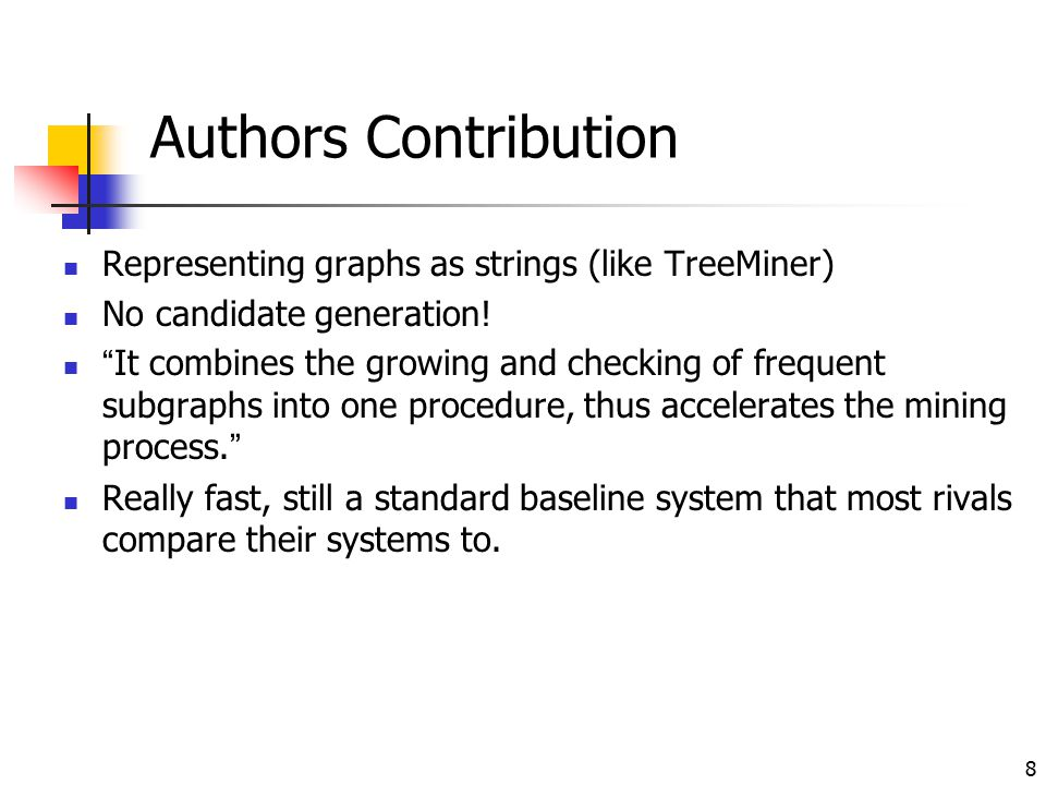 """8 Authors Contribution Representing graphs as strings (like TreeMiner) No candidate generation! """"It combines the growing and checking of frequent subg"""