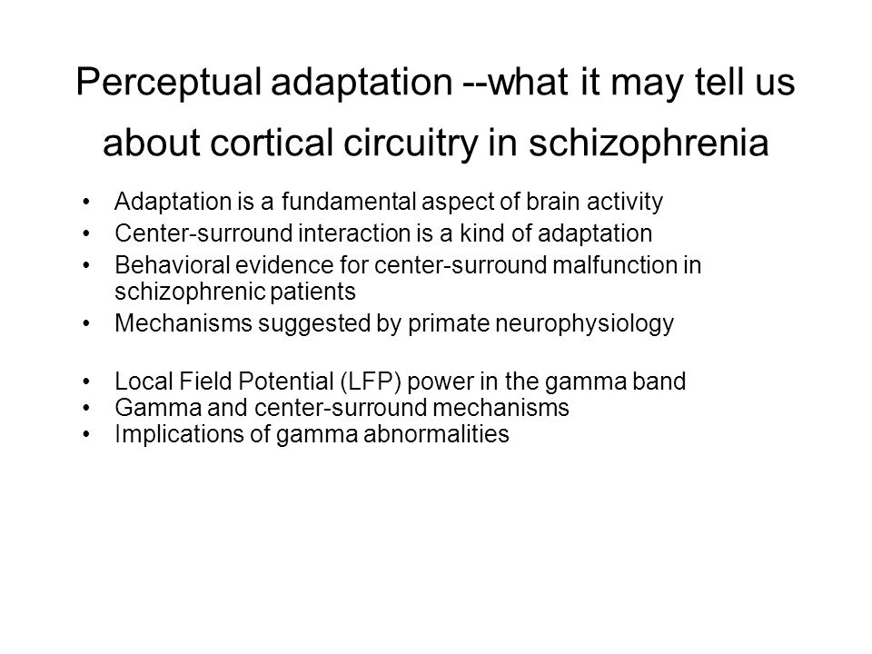 Perceptual adaptation --what it may tell us about cortical circuitry in schizophrenia Adaptation is a fundamental aspect of brain activity Center-surround interaction is a kind of adaptation Behavioral evidence for center-surround malfunction in schizophrenic patients Mechanisms suggested by primate neurophysiology Local Field Potential (LFP) power in the gamma band Gamma and center-surround mechanisms Implications of gamma abnormalities