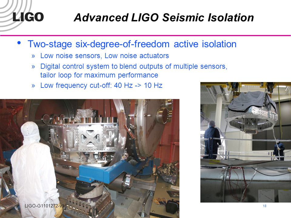 ICGC, Goa 18 Advanced LIGO Seismic Isolation Two-stage six-degree-of-freedom active isolation »Low noise sensors, Low noise actuators »Digital control system to blend outputs of multiple sensors, tailor loop for maximum performance »Low frequency cut-off: 40 Hz -> 10 Hz LIGO-G1101272-v1