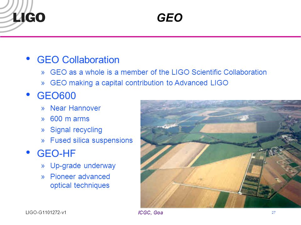 ICGC, Goa GEO GEO Collaboration »GEO as a whole is a member of the LIGO Scientific Collaboration »GEO making a capital contribution to Advanced LIGO G
