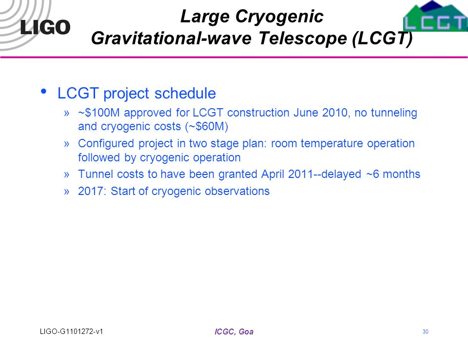 LCGT project schedule »~$100M approved for LCGT construction June 2010, no tunneling and cryogenic costs (~$60M) »Configured project in two stage plan: room temperature operation followed by cryogenic operation »Tunnel costs to have been granted April 2011--delayed ~6 months »2017: Start of cryogenic observations Large Cryogenic Gravitational-wave Telescope (LCGT) ICGC, Goa LIGO-G1101272-v1 30