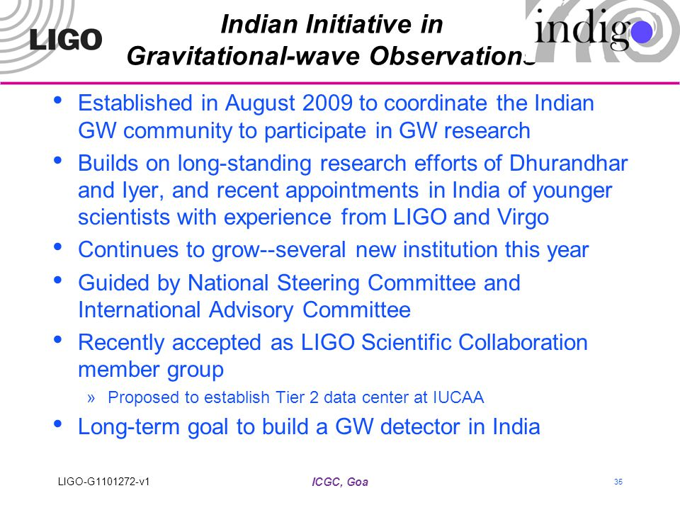 Indian Initiative in Gravitational-wave Observations Established in August 2009 to coordinate the Indian GW community to participate in GW research Builds on long-standing research efforts of Dhurandhar and Iyer, and recent appointments in India of younger scientists with experience from LIGO and Virgo Continues to grow--several new institution this year Guided by National Steering Committee and International Advisory Committee Recently accepted as LIGO Scientific Collaboration member group »Proposed to establish Tier 2 data center at IUCAA Long-term goal to build a GW detector in India ICGC, Goa LIGO-G1101272-v1 35