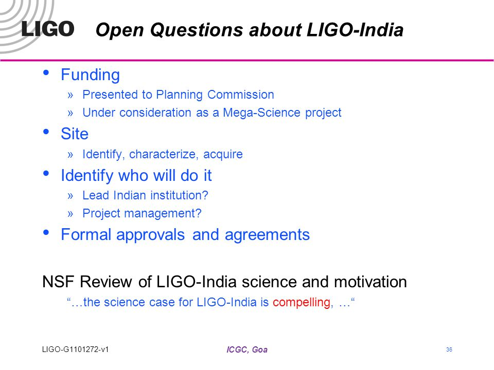 Open Questions about LIGO-India Funding »Presented to Planning Commission »Under consideration as a Mega-Science project Site »Identify, characterize, acquire Identify who will do it »Lead Indian institution.