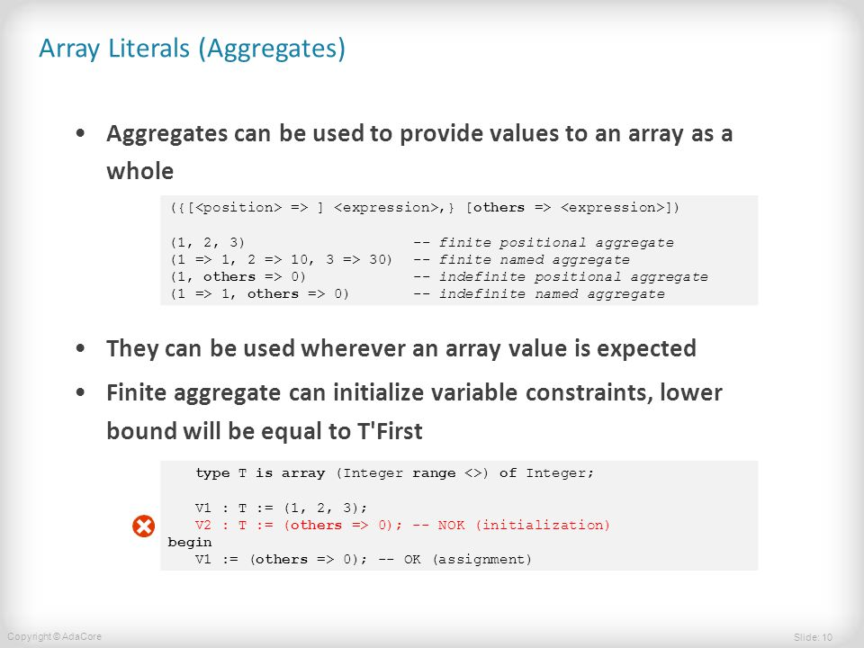 Slide: 10 Copyright © AdaCore Array Literals (Aggregates) Aggregates can be used to provide values to an array as a whole They can be used wherever an array value is expected Finite aggregate can initialize variable constraints, lower bound will be equal to T First ({[ => ],} [others => ]) (1, 2, 3) -- finite positional aggregate (1 => 1, 2 => 10, 3 => 30) -- finite named aggregate (1, others => 0) -- indefinite positional aggregate (1 => 1, others => 0) -- indefinite named aggregate type T is array (Integer range <>) of Integer; V1 : T := (1, 2, 3); V2 : T := (others => 0); -- NOK (initialization) begin V1 := (others => 0); -- OK (assignment)