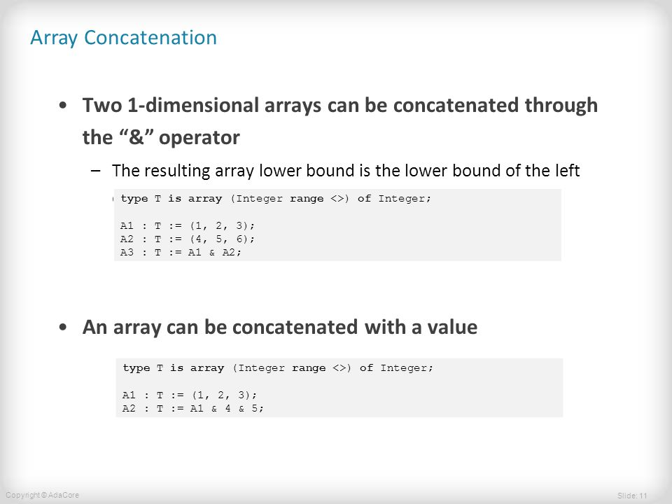 Slide: 11 Copyright © AdaCore Array Concatenation Two 1-dimensional arrays can be concatenated through the & operator –The resulting array lower bound is the lower bound of the left operand An array can be concatenated with a value type T is array (Integer range <>) of Integer; A1 : T := (1, 2, 3); A2 : T := (4, 5, 6); A3 : T := A1 & A2; type T is array (Integer range <>) of Integer; A1 : T := (1, 2, 3); A2 : T := A1 & 4 & 5;