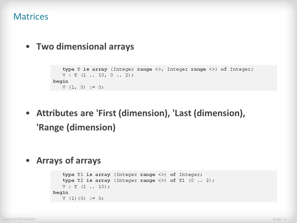 Slide: 14 Copyright © AdaCore Matrices Two dimensional arrays Attributes are First (dimension), Last (dimension), Range (dimension) Arrays of arrays type T is array (Integer range <>, Integer range <>) of Integer; V : T (1..