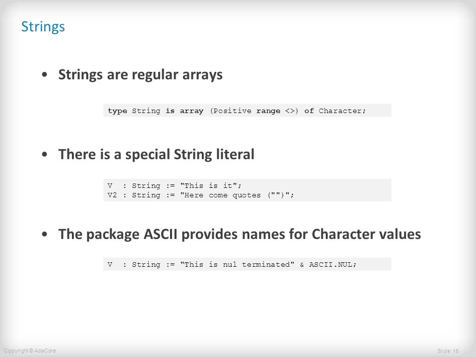 Slide: 15 Copyright © AdaCore Strings Strings are regular arrays There is a special String literal The package ASCII provides names for Character valu