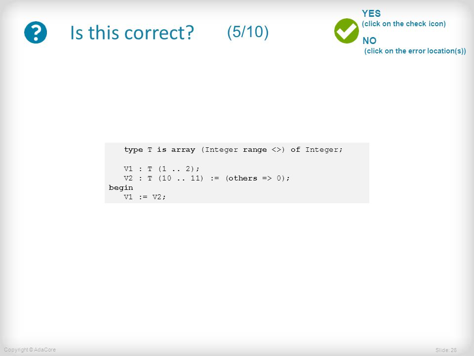 Slide: 26 Copyright © AdaCore YES (click on the check icon) NO (click on the error location(s)) Is this correct? (5/10) type T is array (Integer range