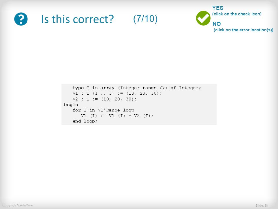 Slide: 30 Copyright © AdaCore YES (click on the check icon) NO (click on the error location(s)) Is this correct? (7/10) type T is array (Integer range