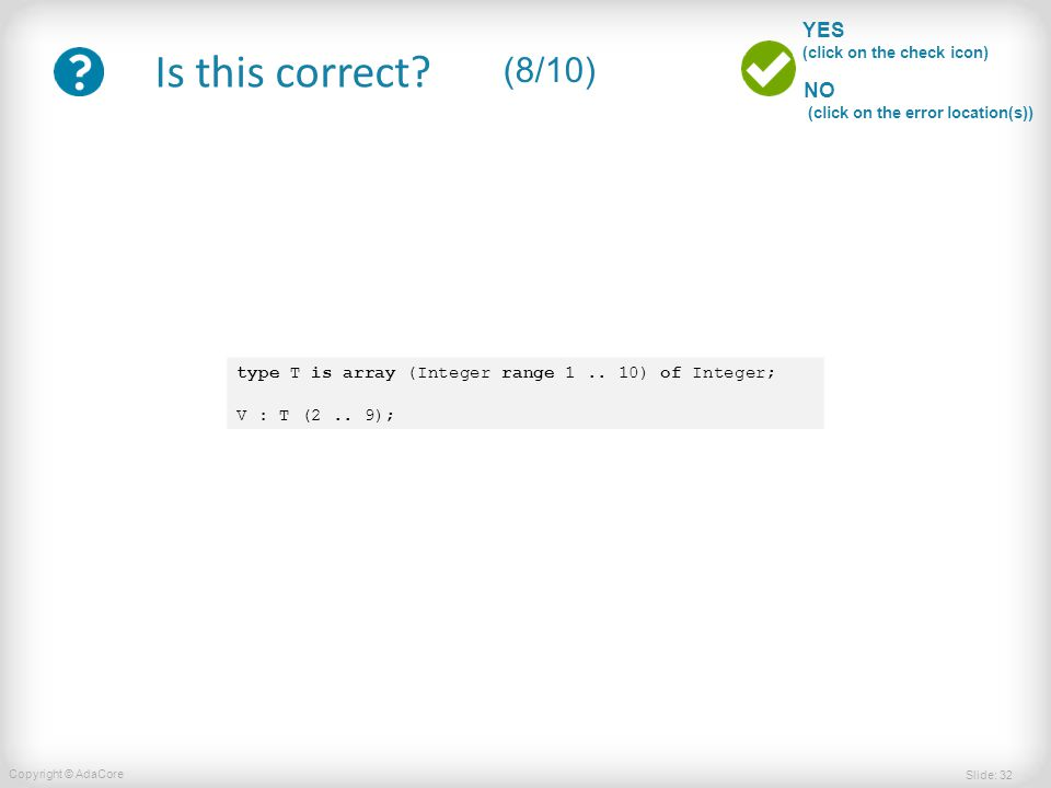 Slide: 32 Copyright © AdaCore YES (click on the check icon) NO (click on the error location(s)) Is this correct? (8/10) type T is array (Integer range