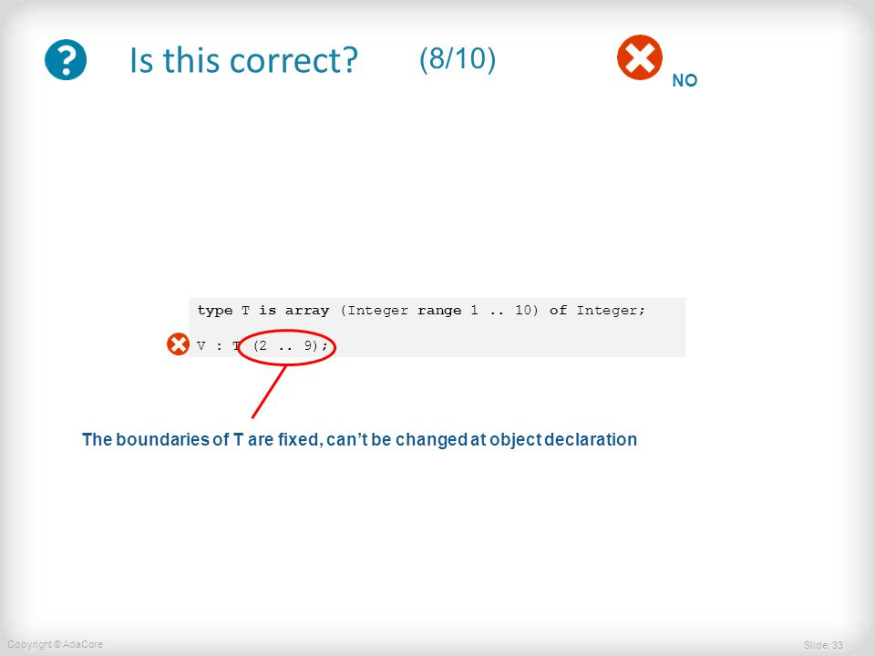 Slide: 33 Copyright © AdaCore NO Is this correct. (8/10) type T is array (Integer range 1..