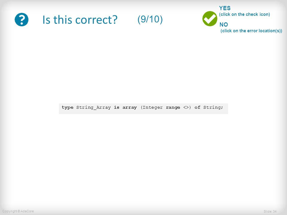 Slide: 34 Copyright © AdaCore YES (click on the check icon) NO (click on the error location(s)) Is this correct? (9/10) type String_Array is array (In