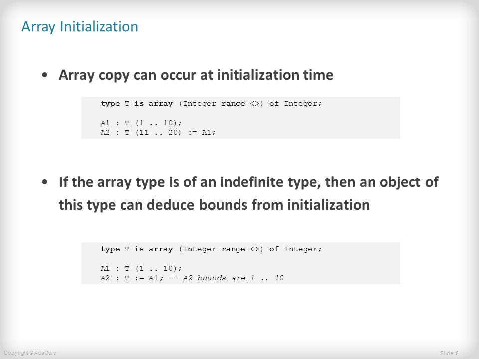 Slide: 8 Copyright © AdaCore Array Initialization Array copy can occur at initialization time If the array type is of an indefinite type, then an object of this type can deduce bounds from initialization type T is array (Integer range <>) of Integer; A1 : T (1..