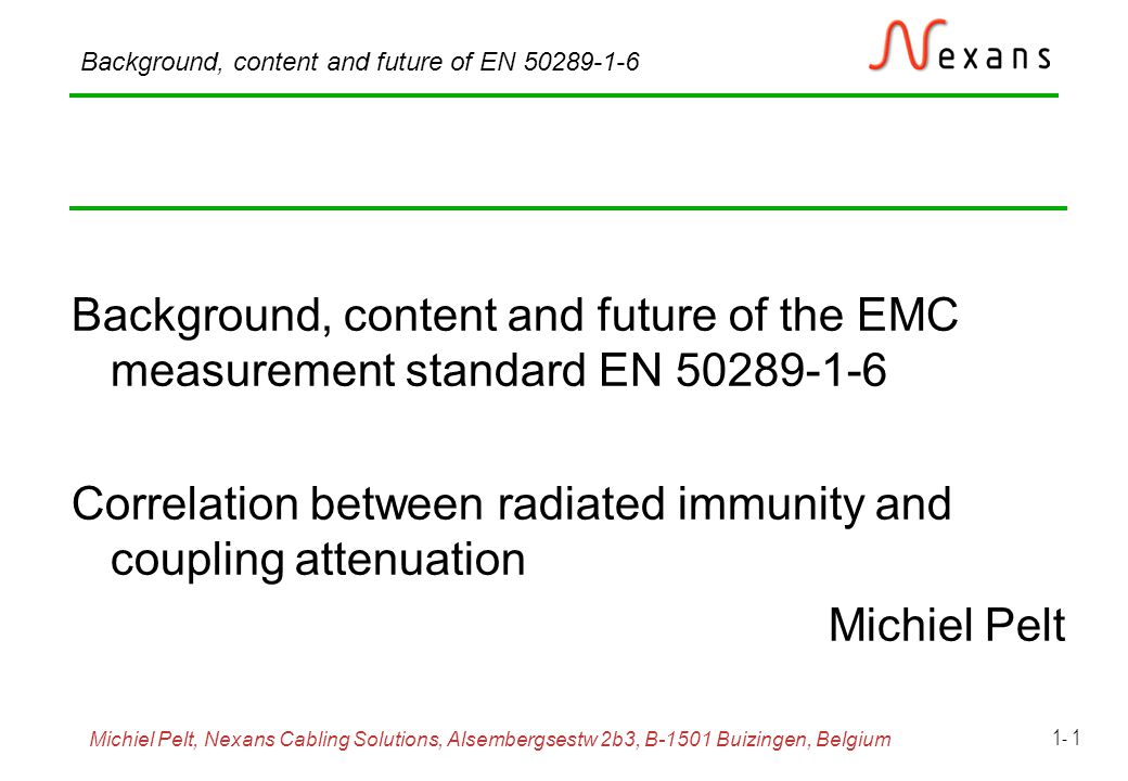 Michiel Pelt, Nexans Cabling Solutions, Alsembergsestw 2b3, B-1501 Buizingen, Belgium Background, content and future of EN 50289-1-6 1- 22 Screening attenuation, absorbing clamp set-up, (near end) Frequency range: 30 MHz to 1 GHz (0,5 to 2,5 GHz) MDS 21 MDS 22