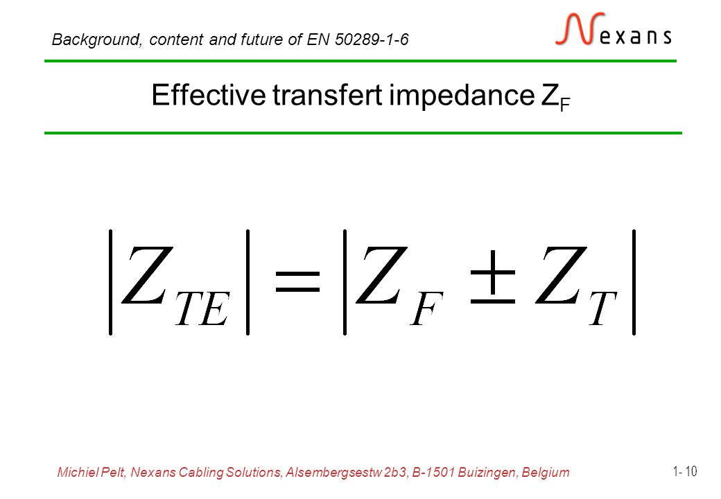 Michiel Pelt, Nexans Cabling Solutions, Alsembergsestw 2b3, B-1501 Buizingen, Belgium Background, content and future of EN Effective transfert impedance Z F