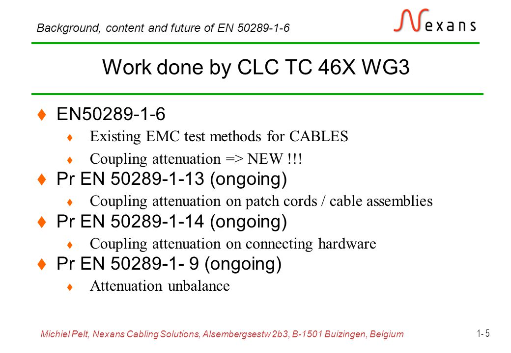 Michiel Pelt, Nexans Cabling Solutions, Alsembergsestw 2b3, B-1501 Buizingen, Belgium Background, content and future of EN 50289-1-6 1- 6 Outline  Physical basics of cable screening  Measurement Procedures of EN 50289-1-6  Transferimpedance  triaxial method, Wire injection method  Screening attenuation  triaxial method (clamp method = coupling attenuation)  Coupling attenuation  Clamp methods (triaxial method exists but not in standard)